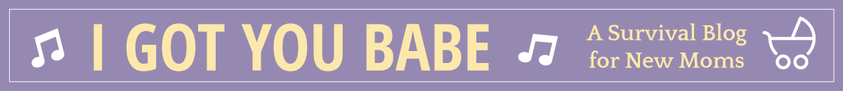 I Got You Babe - A Survival Blog for New Moms